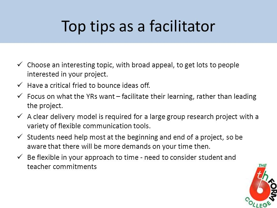Top tips as a facilitator Choose an interesting topic, with broad appeal, to get lots to people interested in your project. Have a critical fried to b