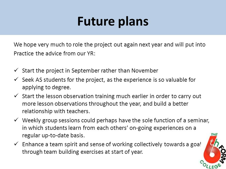 Future plans We hope very much to role the project out again next year and will put into Practice the advice from our YR: Start the project in September rather than November Seek AS students for the project, as the experience is so valuable for applying to degree.
