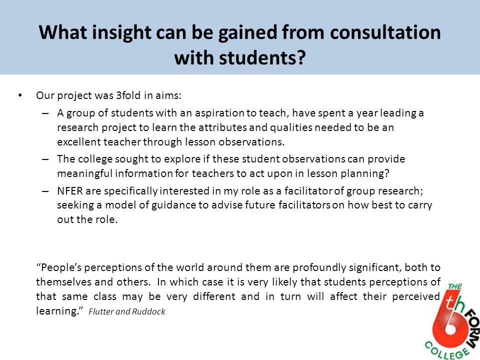 What insight can be gained from consultation with students? Our project was 3fold in aims: – A group of students with an aspiration to teach, have spe