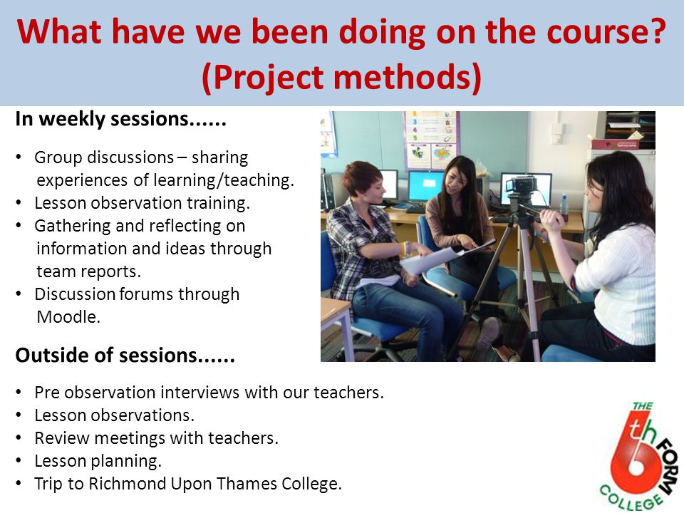 What have we been doing on the course? (Project methods) In weekly sessions...... Group discussions – sharing experiences of learning/teaching. Lesson