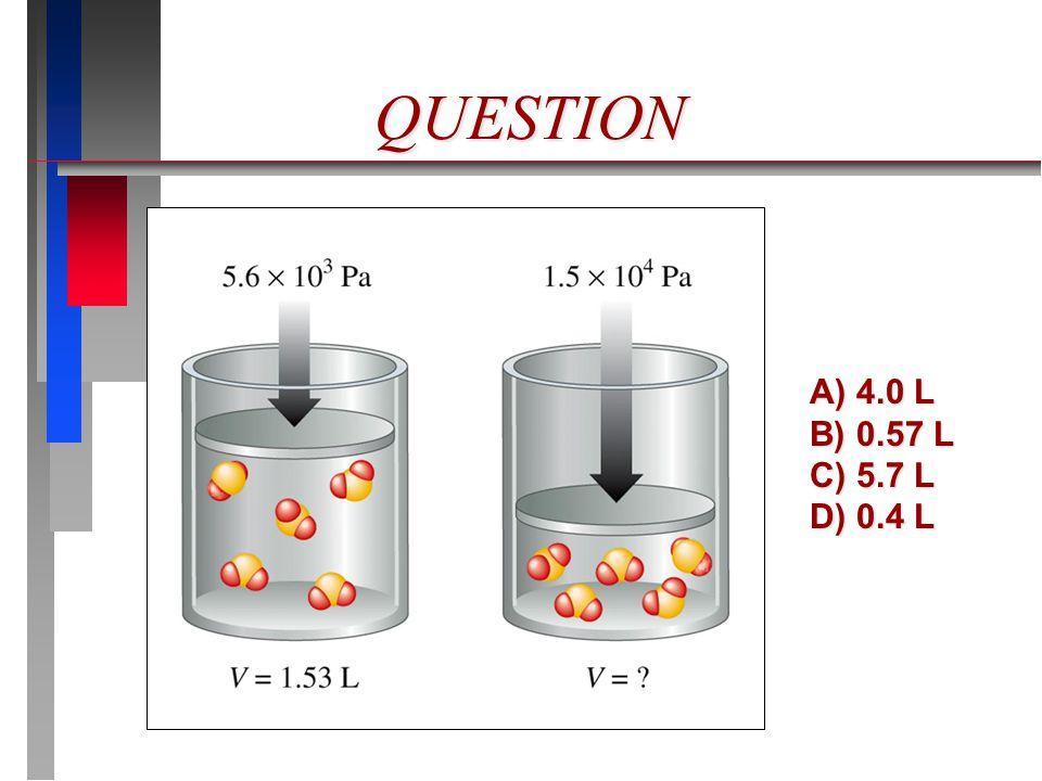 QUESTION A) 4.0 L B) 0.57 L C) 5.7 L D) 0.4 L