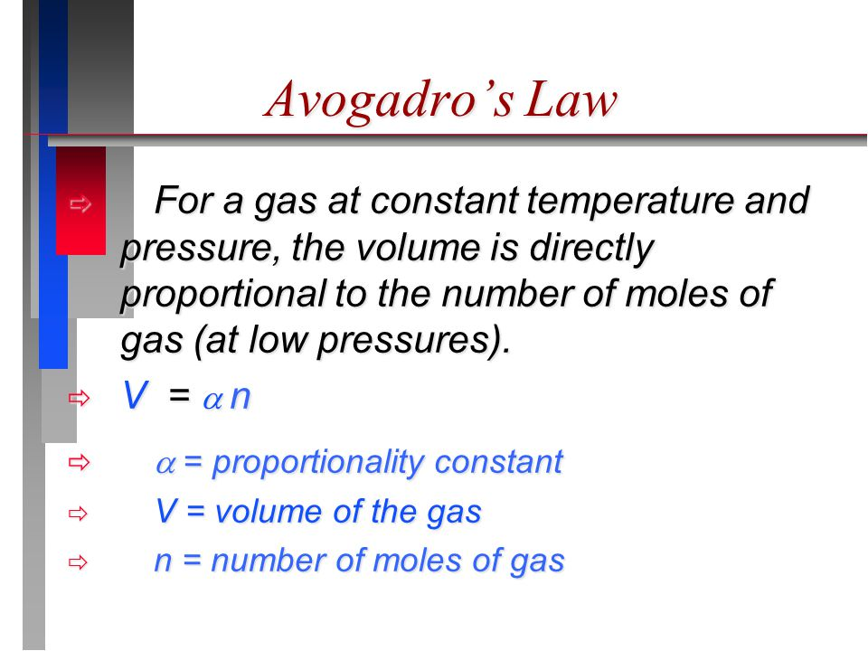Avogadro's Law  For a gas at constant temperature and pressure, the volume is directly proportional to the number of moles of gas (at low pressures).