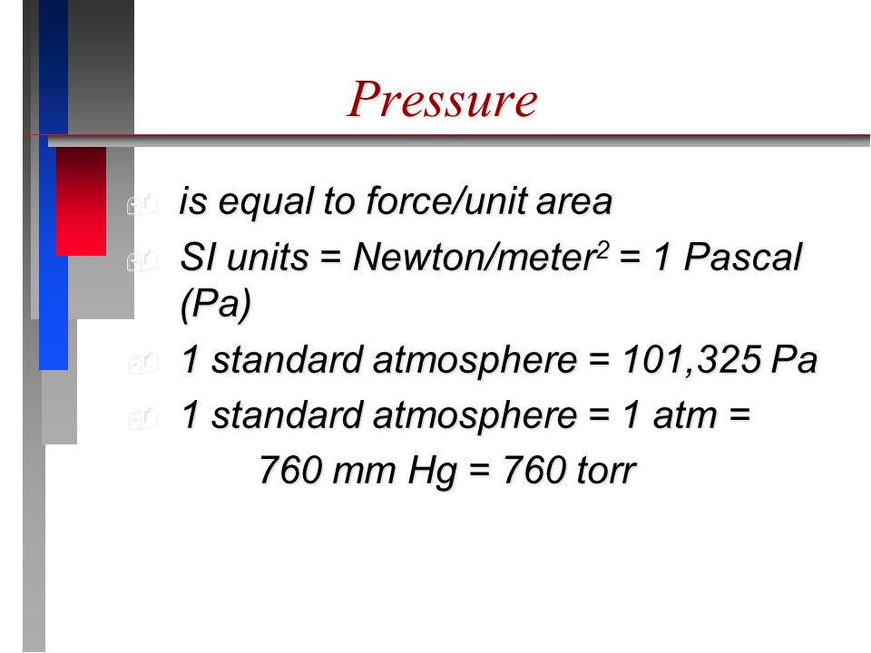 Pressure  is equal to force/unit area  SI units = Newton/meter 2 = 1 Pascal (Pa)  1 standard atmosphere = 101,325 Pa  1 standard atmosphere = 1 atm = 760 mm Hg = 760 torr