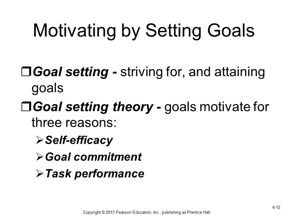 Copyright © 2013 Pearson Education, Inc., publishing as Prentice Hall 6-12 Motivating by Setting Goals  Goal setting - striving for, and attaining go