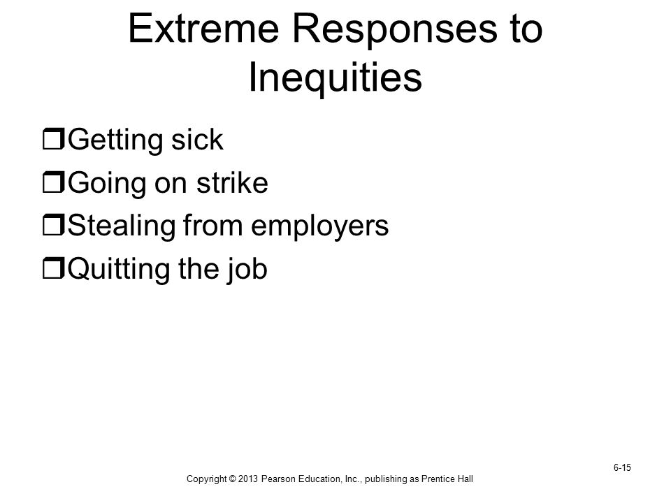 Copyright © 2013 Pearson Education, Inc., publishing as Prentice Hall 6-15 Extreme Responses to Inequities  Getting sick  Going on strike  Stealing