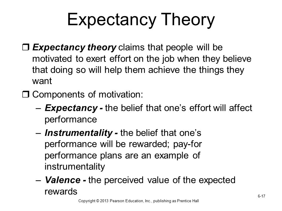 Copyright © 2013 Pearson Education, Inc., publishing as Prentice Hall 6-17 Expectancy Theory  Expectancy theory claims that people will be motivated