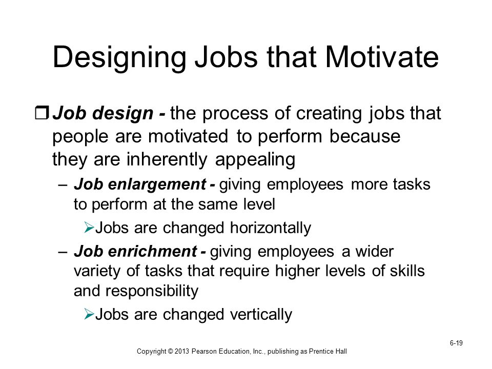 Copyright © 2013 Pearson Education, Inc., publishing as Prentice Hall 6-19 Designing Jobs that Motivate  Job design - the process of creating jobs th