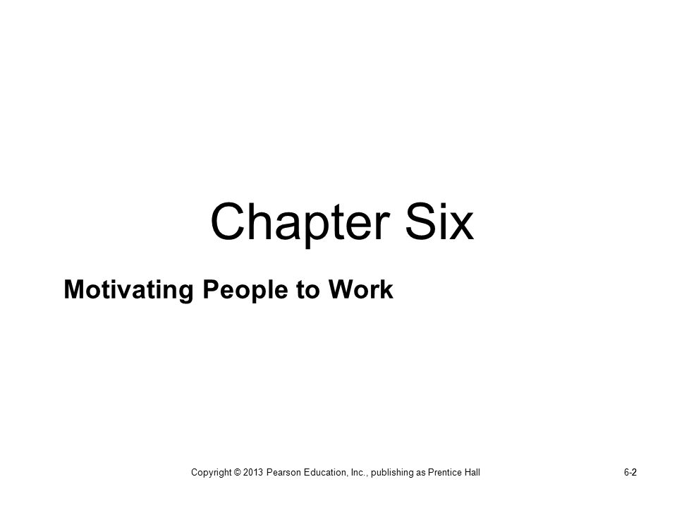 Copyright © 2013 Pearson Education, Inc., publishing as Prentice Hall6-22 Motivating People to Work Chapter Six