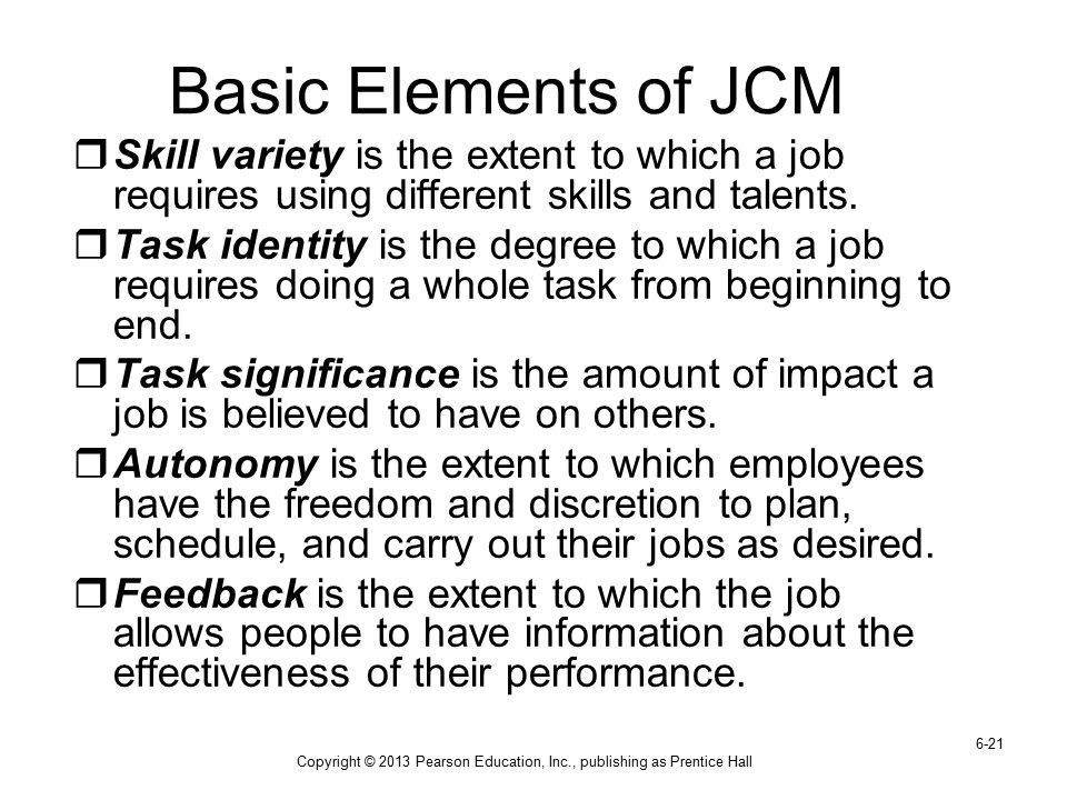 Copyright © 2013 Pearson Education, Inc., publishing as Prentice Hall 6-21 Basic Elements of JCM  Skill variety is the extent to which a job requires