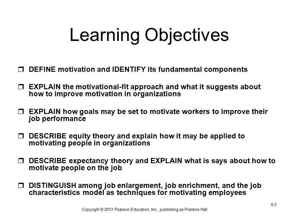 Copyright © 2013 Pearson Education, Inc., publishing as Prentice Hall 6-3 Learning Objectives  DEFINE motivation and IDENTIFY its fundamental compone