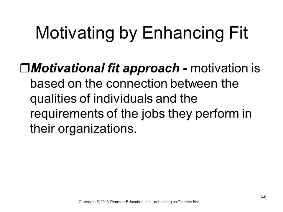 Copyright © 2013 Pearson Education, Inc., publishing as Prentice Hall 6-8 Motivating by Enhancing Fit  Motivational fit approach - motivation is base