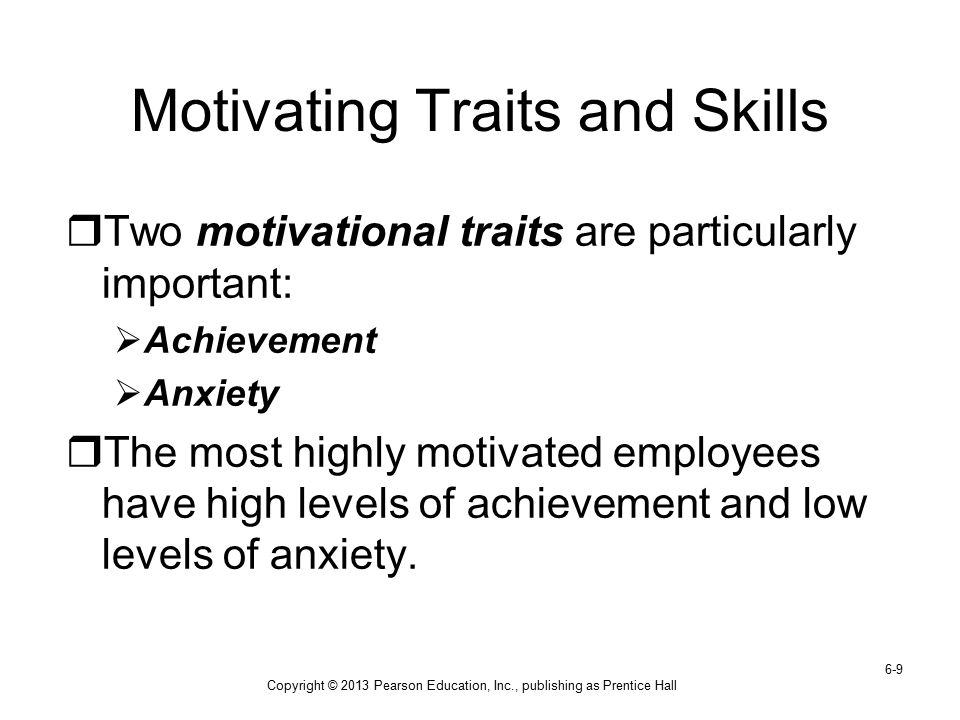 Copyright © 2013 Pearson Education, Inc., publishing as Prentice Hall 6-9 Motivating Traits and Skills  Two motivational traits are particularly impo