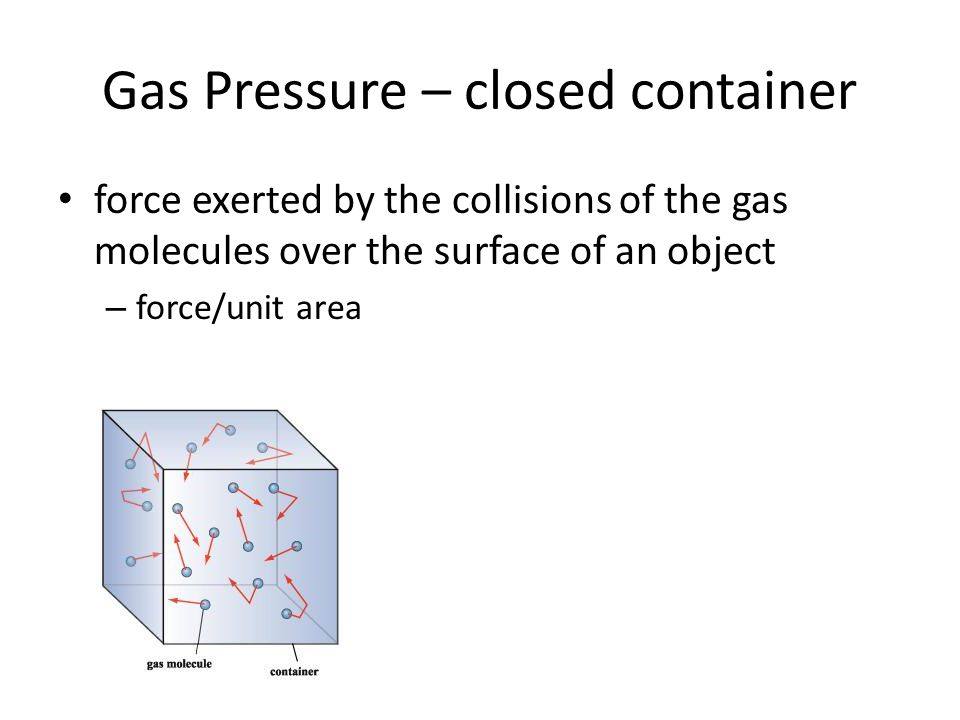 Gas Pressure – closed container force exerted by the collisions of the gas molecules over the surface of an object – force/unit area