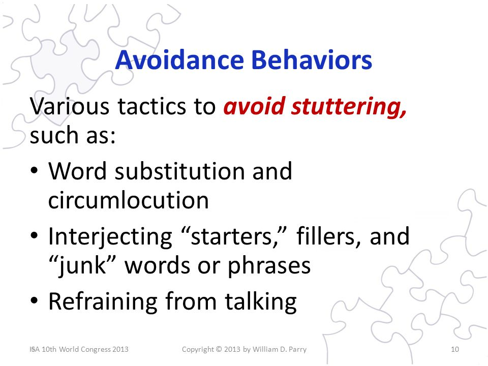 Avoidance Behaviors Various tactics to avoid stuttering, such as: Word substitution and circumlocution Interjecting starters, fillers, and junk words or phrases Refraining from talking Copyright © 2013 by William D.