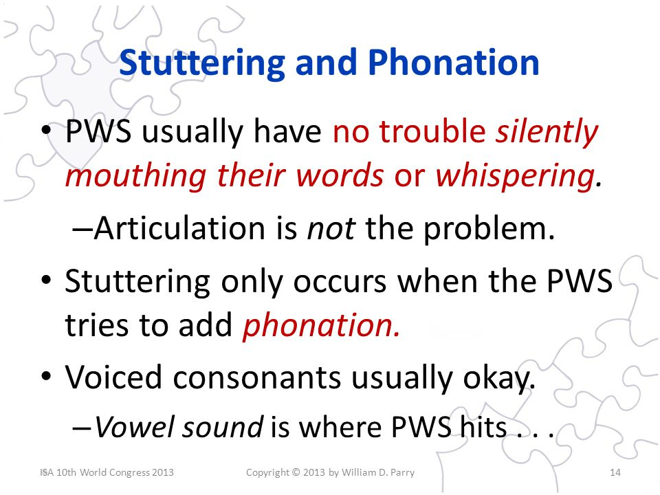 Stuttering and Phonation PWS usually have no trouble silently mouthing their words or whispering.