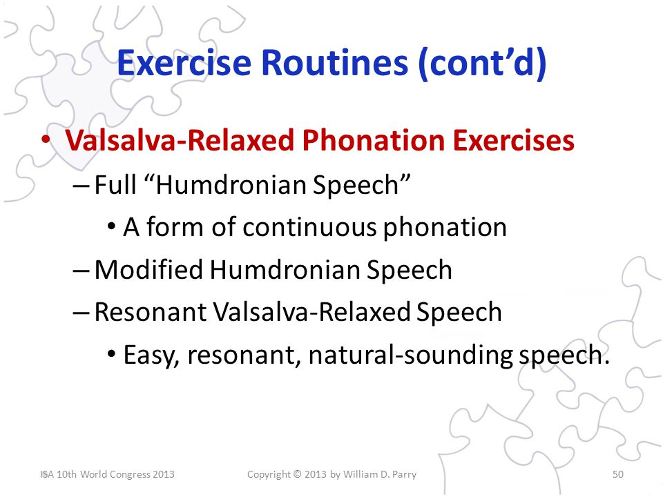 Exercise Routines (cont'd) Valsalva-Relaxed Phonation Exercises – Full Humdronian Speech A form of continuous phonation – Modified Humdronian Speech – Resonant Valsalva-Relaxed Speech Easy, resonant, natural-sounding speech.