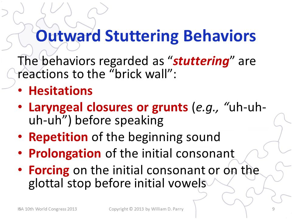 Outward Stuttering Behaviors The behaviors regarded as stuttering are reactions to the brick wall : Hesitations Laryngeal closures or grunts (e.g., uh-uh- uh-uh ) before speaking Repetition of the beginning sound Prolongation of the initial consonant Forcing on the initial consonant or on the glottal stop before initial vowels Copyright © 2013 by William D.