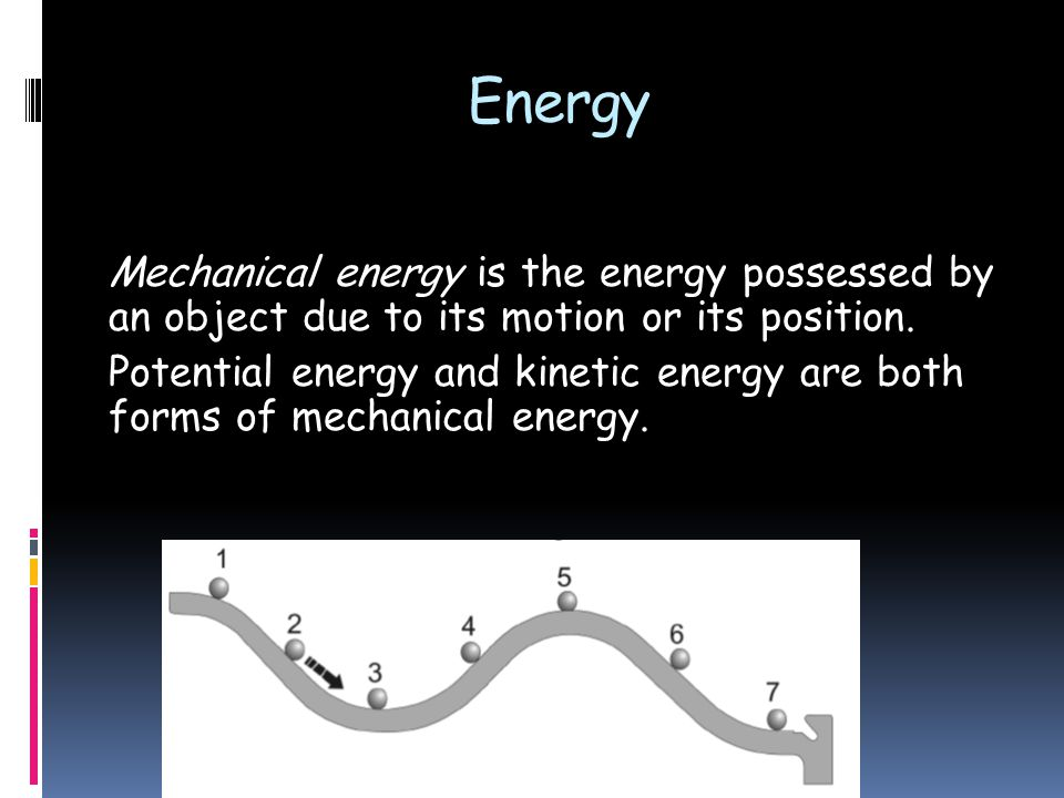 Energy Mechanical energy is the energy possessed by an object due to its motion or its position.