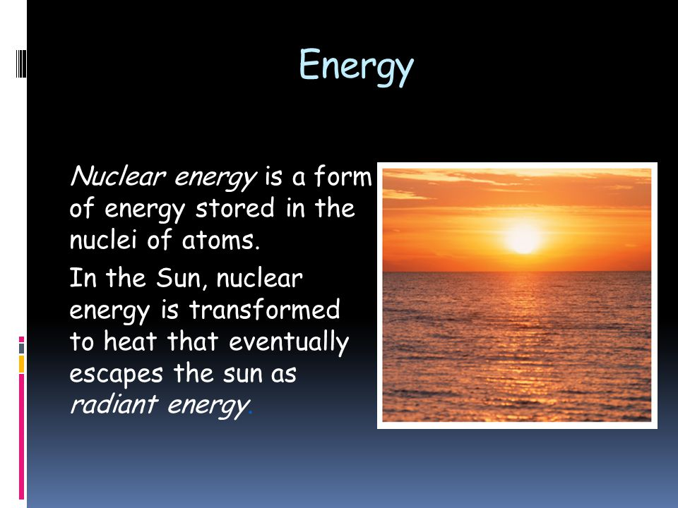 Energy Nuclear energy is a form of energy stored in the nuclei of atoms.