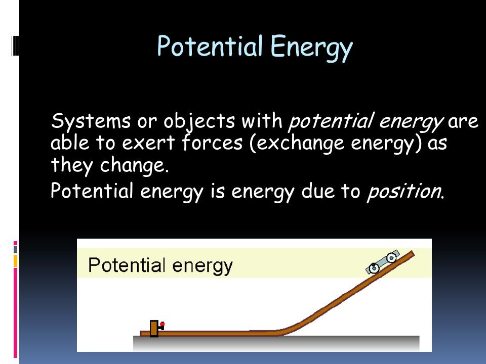 Systems or objects with potential energy are able to exert forces (exchange energy) as they change.