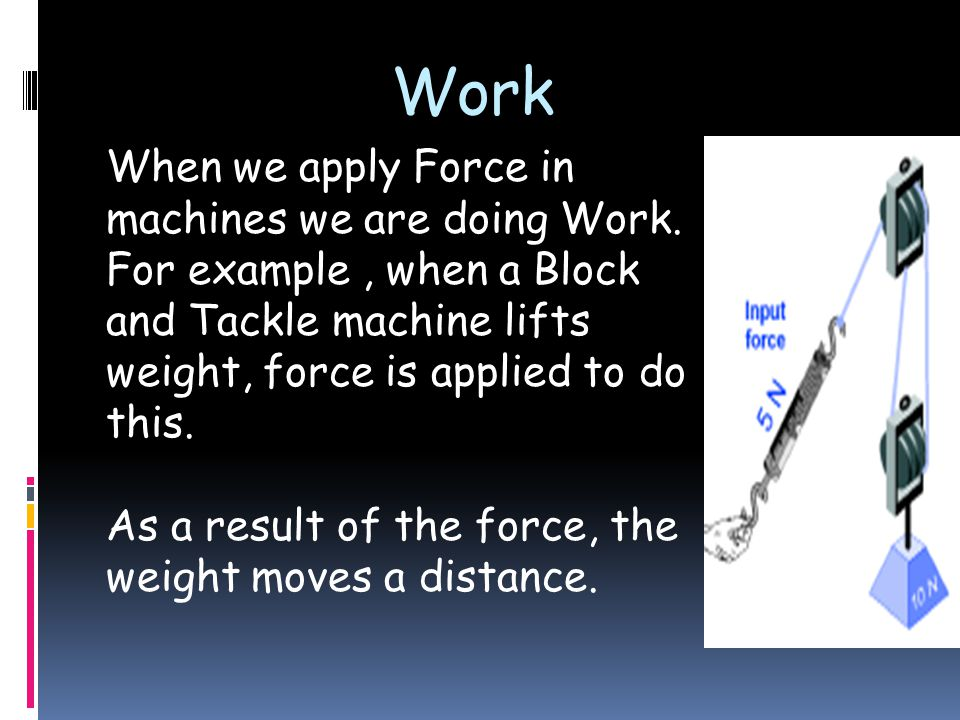 Work When we apply Force in machines we are doing Work.