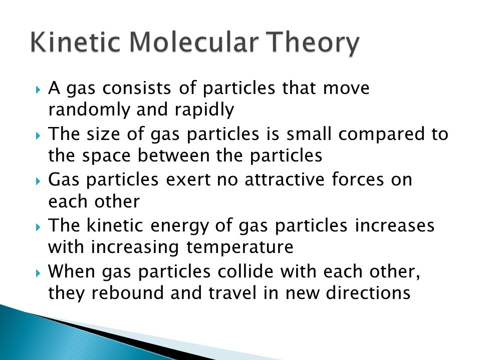  A gas consists of particles that move randomly and rapidly  The size of gas particles is small compared to the space between the particles  Gas particles exert no attractive forces on each other  The kinetic energy of gas particles increases with increasing temperature  When gas particles collide with each other, they rebound and travel in new directions
