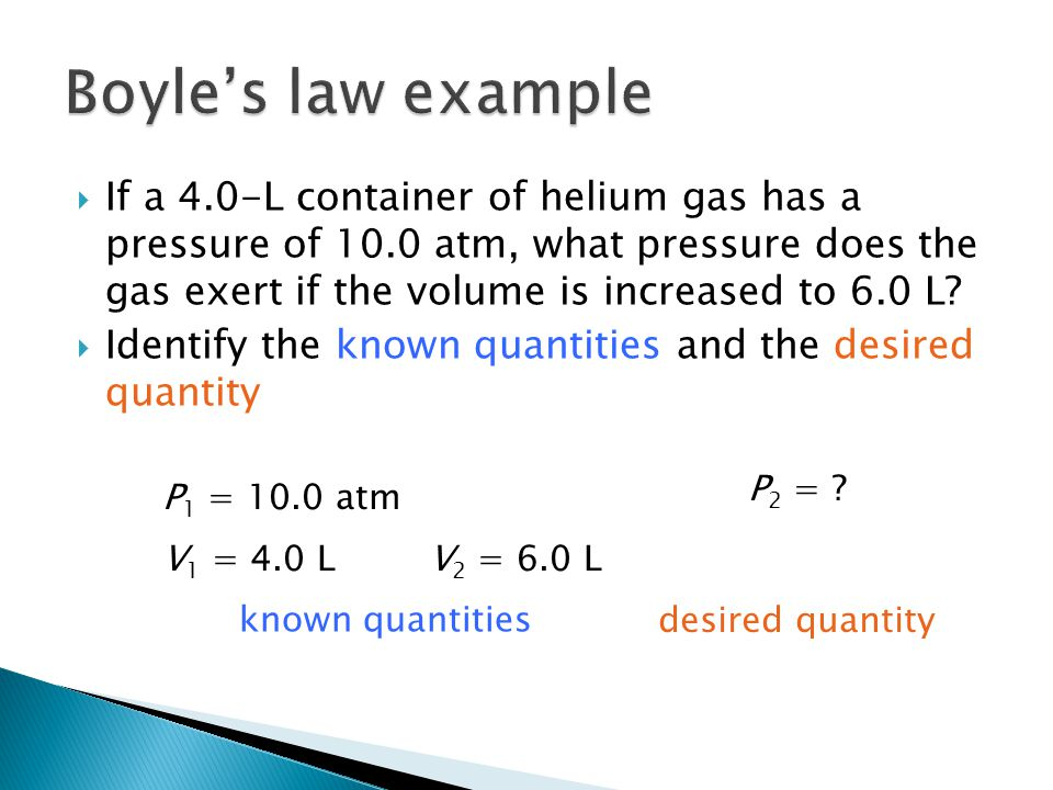  If a 4.0-L container of helium gas has a pressure of 10.0 atm, what pressure does the gas exert if the volume is increased to 6.0 L.