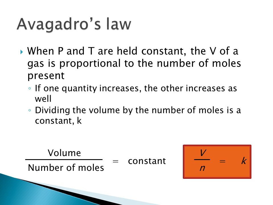  When P and T are held constant, the V of a gas is proportional to the number of moles present ◦ If one quantity increases, the other increases as well ◦ Dividing the volume by the number of moles is a constant, k Volume Number of moles = constant V n = k
