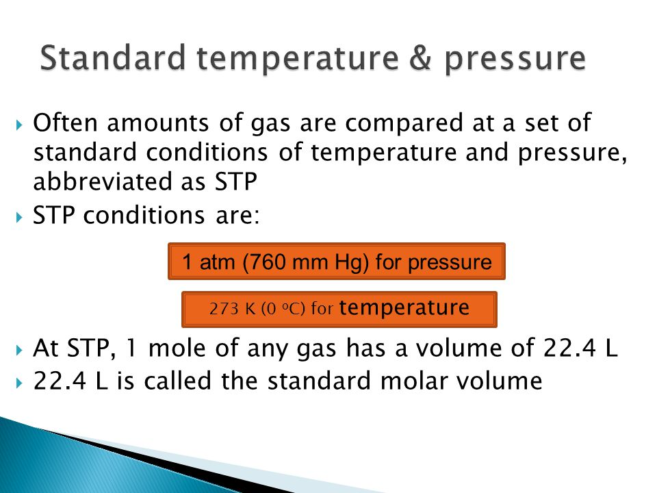  Often amounts of gas are compared at a set of standard conditions of temperature and pressure, abbreviated as STP  STP conditions are:  At STP, 1 mole of any gas has a volume of 22.4 L  22.4 L is called the standard molar volume 1 atm (760 mm Hg) for pressure 273 K (0 o C) for temperature
