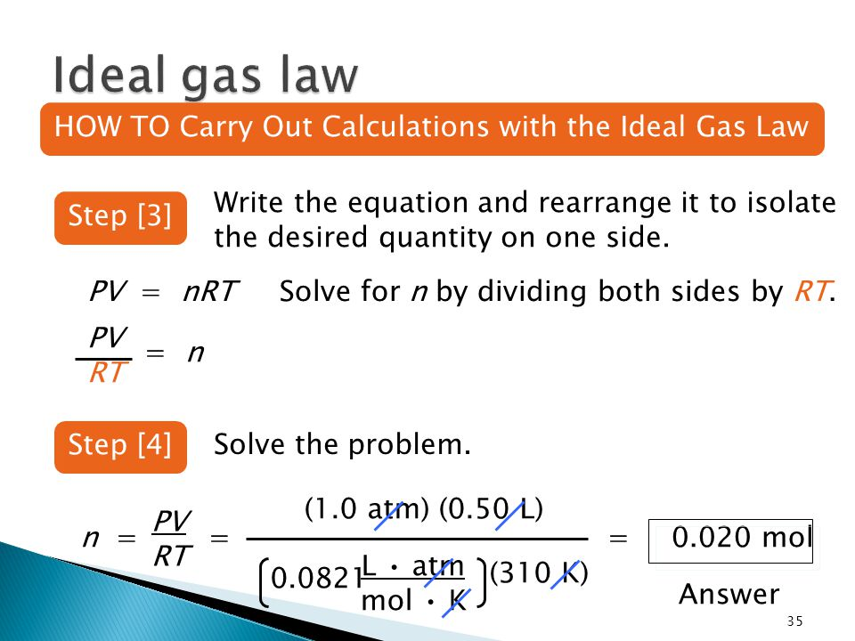 0.0821 35 Step [3] HOW TO Carry Out Calculations with the Ideal Gas Law Write the equation and rearrange it to isolate the desired quantity on one side.