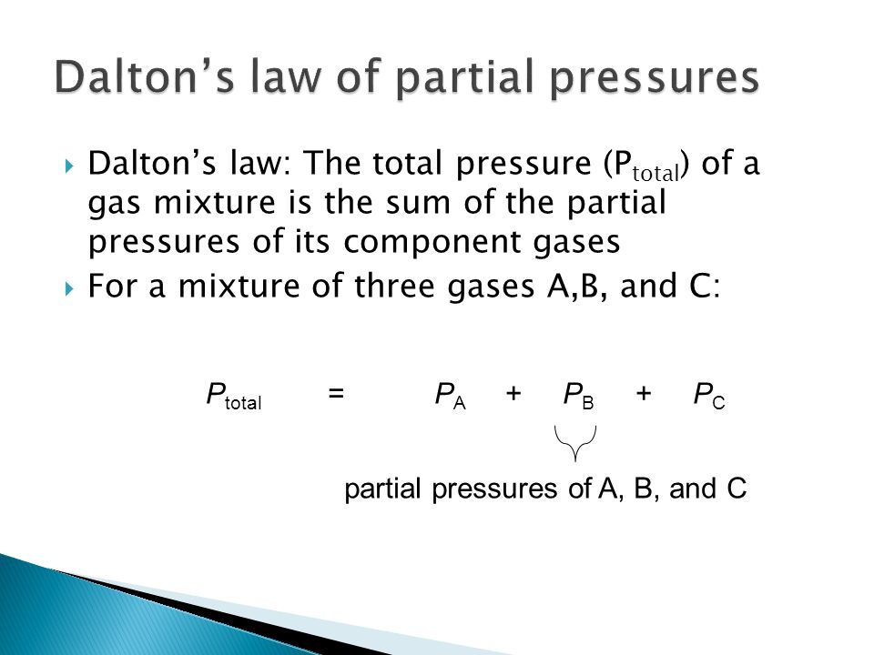 Dalton's law: The total pressure (P total ) of a gas mixture is the sum of the partial pressures of its component gases  For a mixture of three gases A,B, and C: P total =P A + P B + P C partial pressures of A, B, and C