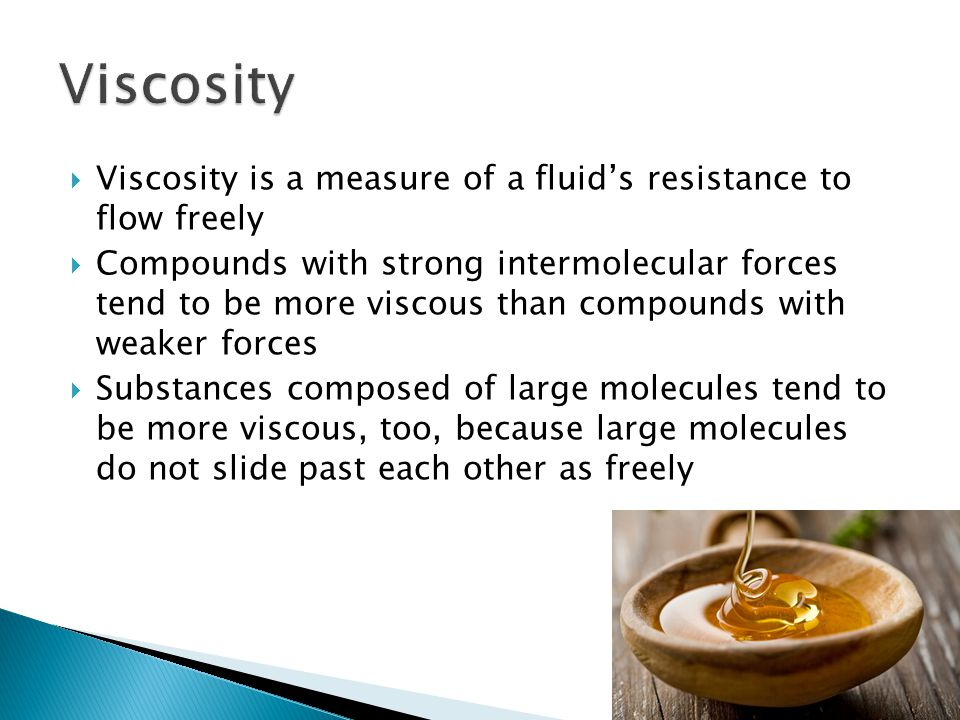  Viscosity is a measure of a fluid's resistance to flow freely  Compounds with strong intermolecular forces tend to be more viscous than compounds with weaker forces  Substances composed of large molecules tend to be more viscous, too, because large molecules do not slide past each other as freely