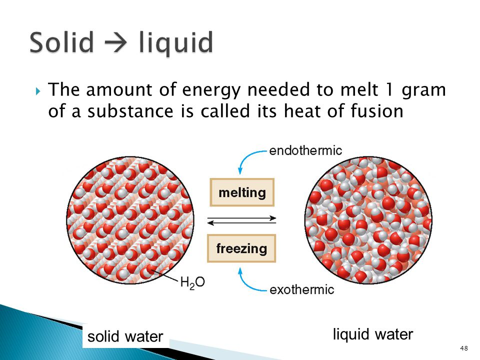  The amount of energy needed to melt 1 gram of a substance is called its heat of fusion 48 solid water liquid water