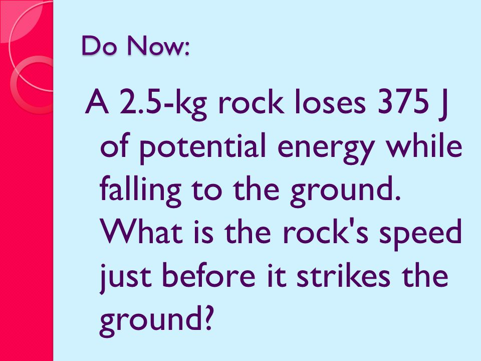Do Now: A 2.5-kg rock loses 375 J of potential energy while falling to the ground.