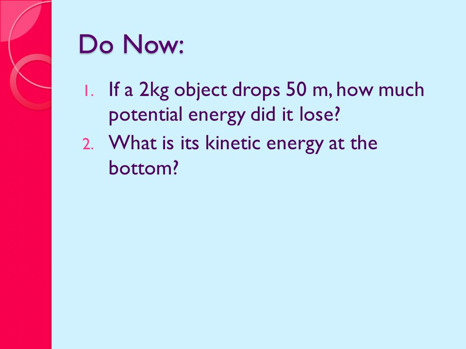 Do Now: 1. If a 2kg object drops 50 m, how much potential energy did it lose.