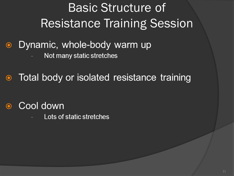 Basic Structure of Resistance Training Session  Dynamic, whole-body warm up -Not many static stretches  Total body or isolated resistance training  Cool down -Lots of static stretches 11
