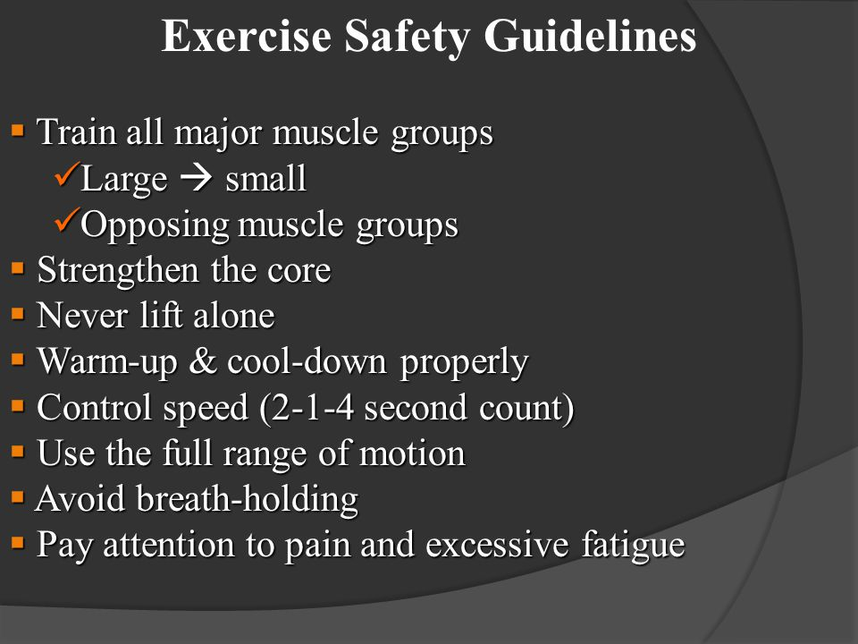 Exercise Safety Guidelines  Train all major muscle groups Large  small Large  small Opposing muscle groups Opposing muscle groups  Strengthen the core  Never lift alone  Warm-up & cool-down properly  Control speed (2-1-4 second count)  Use the full range of motion  Avoid breath-holding  Pay attention to pain and excessive fatigue