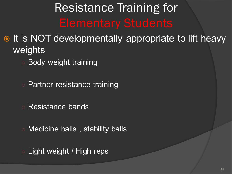  It is NOT developmentally appropriate to lift heavy weights ○ Body weight training ○ Partner resistance training ○ Resistance bands ○ Medicine balls, stability balls ○ Light weight / High reps Resistance Training for Elementary Students 14