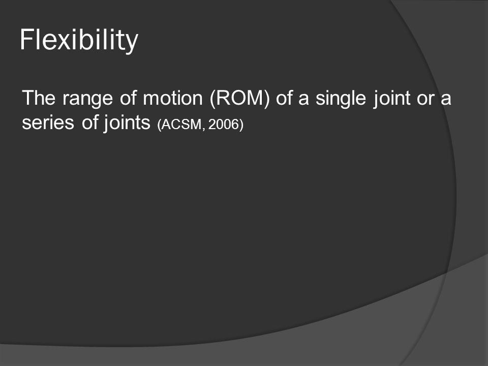 Flexibility The range of motion (ROM) of a single joint or a series of joints (ACSM, 2006)