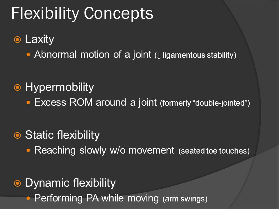 Flexibility Concepts  Laxity Abnormal motion of a joint (↓ ligamentous stability)  Hypermobility Excess ROM around a joint (formerly double-jointed )  Static flexibility Reaching slowly w/o movement (seated toe touches)  Dynamic flexibility Performing PA while moving (arm swings)
