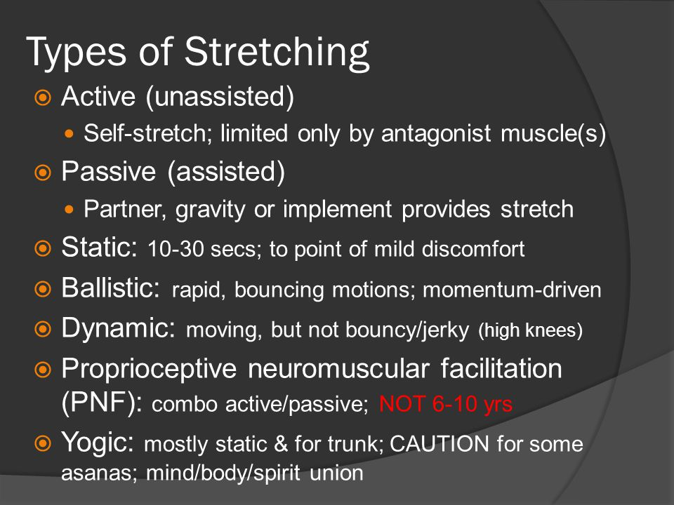 Types of Stretching  Active (unassisted) Self-stretch; limited only by antagonist muscle(s)  Passive (assisted) Partner, gravity or implement provides stretch  Static: 10-30 secs; to point of mild discomfort  Ballistic: rapid, bouncing motions; momentum-driven  Dynamic: moving, but not bouncy/jerky (high knees)  Proprioceptive neuromuscular facilitation (PNF): combo active/passive; NOT 6-10 yrs  Yogic: mostly static & for trunk; CAUTION for some asanas; mind/body/spirit union