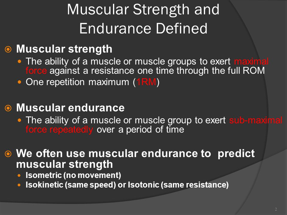 Muscular Strength and Endurance Defined  Muscular strength The ability of a muscle or muscle groups to exert maximal force against a resistance one time through the full ROM One repetition maximum (1RM)  Muscular endurance The ability of a muscle or muscle group to exert sub-maximal force repeatedly over a period of time  We often use muscular endurance to predict muscular strength Isometric (no movement) Isokinetic (same speed) or Isotonic (same resistance) 2