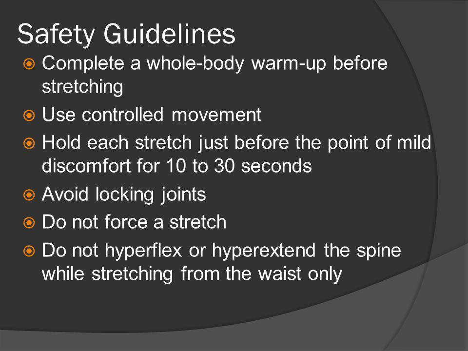 Safety Guidelines  Complete a whole-body warm-up before stretching  Use controlled movement  Hold each stretch just before the point of mild discomfort for 10 to 30 seconds  Avoid locking joints  Do not force a stretch  Do not hyperflex or hyperextend the spine while stretching from the waist only