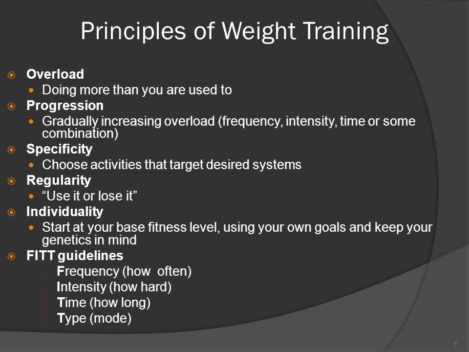 Principles of Weight Training  Overload Doing more than you are used to  Progression Gradually increasing overload (frequency, intensity, time or some combination)  Specificity Choose activities that target desired systems  Regularity Use it or lose it  Individuality Start at your base fitness level, using your own goals and keep your genetics in mind  FITT guidelines ○ Frequency (how often) ○ Intensity (how hard) ○ Time (how long) ○ Type (mode) 7