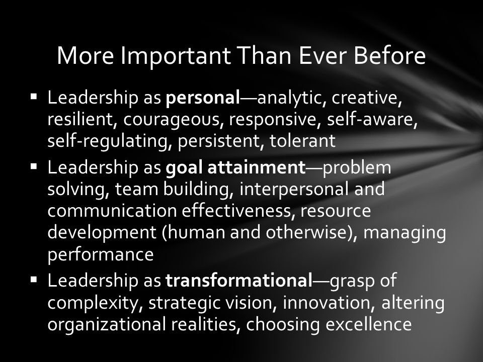 More Important Than Ever Before  Leadership as personal—analytic, creative, resilient, courageous, responsive, self-aware, self-regulating, persistent, tolerant  Leadership as goal attainment—problem solving, team building, interpersonal and communication effectiveness, resource development (human and otherwise), managing performance  Leadership as transformational—grasp of complexity, strategic vision, innovation, altering organizational realities, choosing excellence