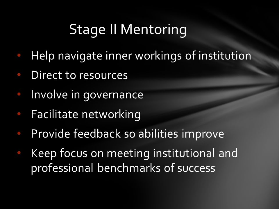 Stage II Mentoring Help navigate inner workings of institution Direct to resources Involve in governance Facilitate networking Provide feedback so abilities improve Keep focus on meeting institutional and professional benchmarks of success