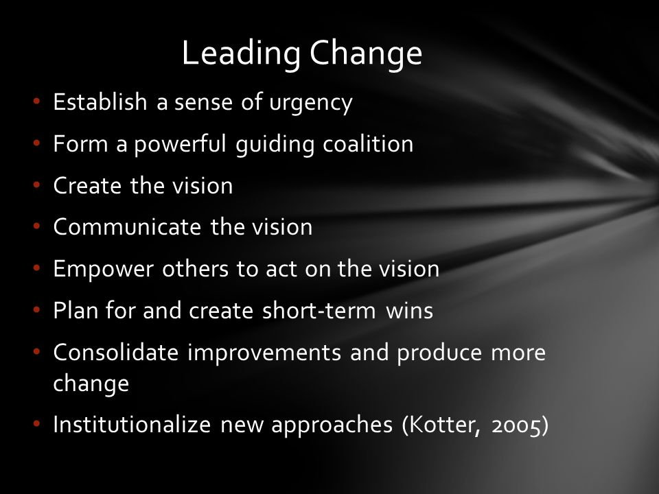 Establish a sense of urgency Form a powerful guiding coalition Create the vision Communicate the vision Empower others to act on the vision Plan for and create short-term wins Consolidate improvements and produce more change Institutionalize new approaches (Kotter, 2005) Leading Change