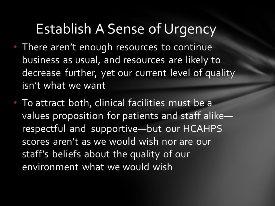 There aren't enough resources to continue business as usual, and resources are likely to decrease further, yet our current level of quality isn't what we want To attract both, clinical facilities must be a values proposition for patients and staff alike— respectful and supportive—but our HCAHPS scores aren't as we would wish nor are our staff's beliefs about the quality of our environment what we would wish Establish A Sense of Urgency