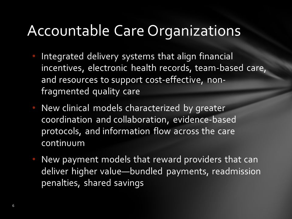 Accountable Care Organizations 6 Integrated delivery systems that align financial incentives, electronic health records, team-based care, and resources to support cost-effective, non- fragmented quality care New clinical models characterized by greater coordination and collaboration, evidence-based protocols, and information flow across the care continuum New payment models that reward providers that can deliver higher value—bundled payments, readmission penalties, shared savings