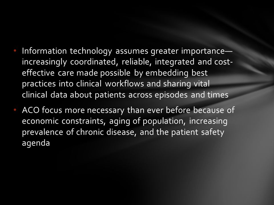Information technology assumes greater importance— increasingly coordinated, reliable, integrated and cost- effective care made possible by embedding best practices into clinical workflows and sharing vital clinical data about patients across episodes and times ACO focus more necessary than ever before because of economic constraints, aging of population, increasing prevalence of chronic disease, and the patient safety agenda